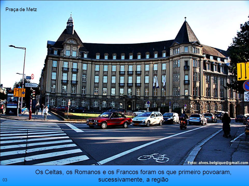 Praça de Metz Os Celtas, os Romanos e os Francos foram os que primeiro povoaram, sucessivamente, a região.