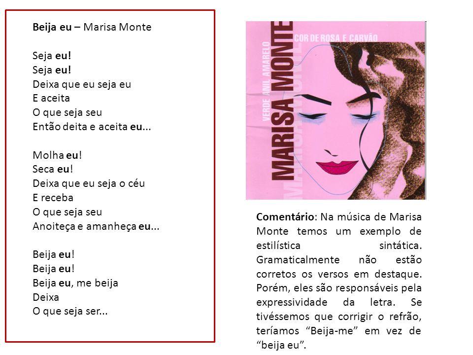 Beija eu – Marisa Monte Seja eu! Seja eu! Deixa que eu seja eu E aceita O que seja seu Então deita e aceita eu...