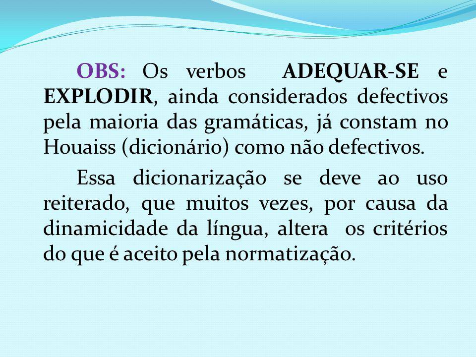 OBS: Os verbos ADEQUAR-SE e EXPLODIR, ainda considerados defectivos pela maioria das gramáticas, já constam no Houaiss (dicionário) como não defectivos.