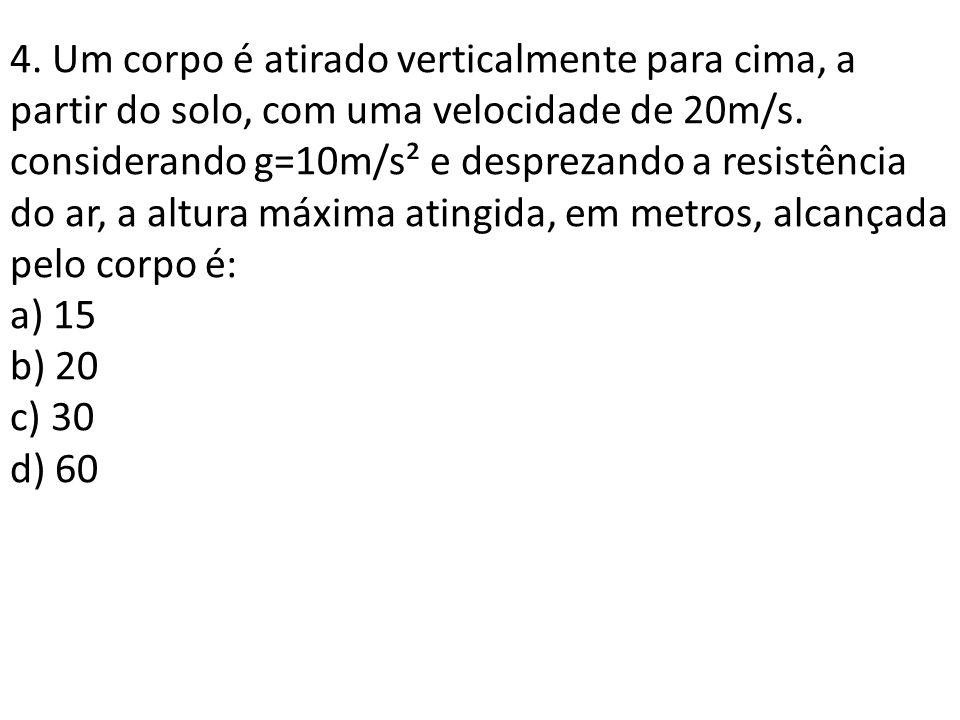 4. Um corpo é atirado verticalmente para cima, a partir do solo, com uma velocidade de 20m/s. considerando g=10m/s² e desprezando a resistência do ar, a altura máxima atingida, em metros, alcançada pelo corpo é: