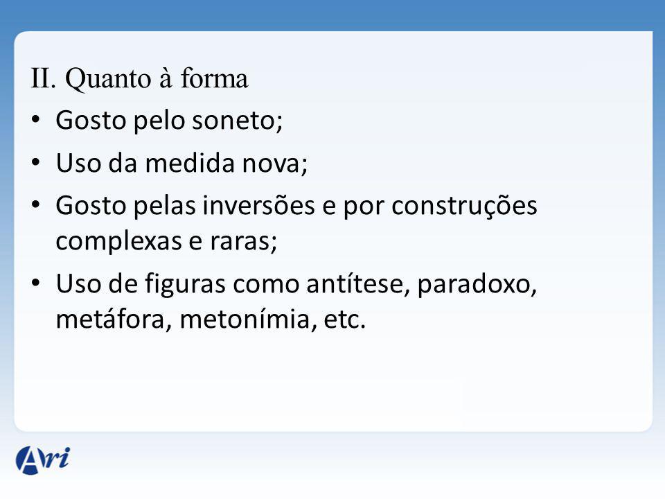 II. Quanto à forma Gosto pelo soneto; Uso da medida nova; Gosto pelas inversões e por construções complexas e raras;