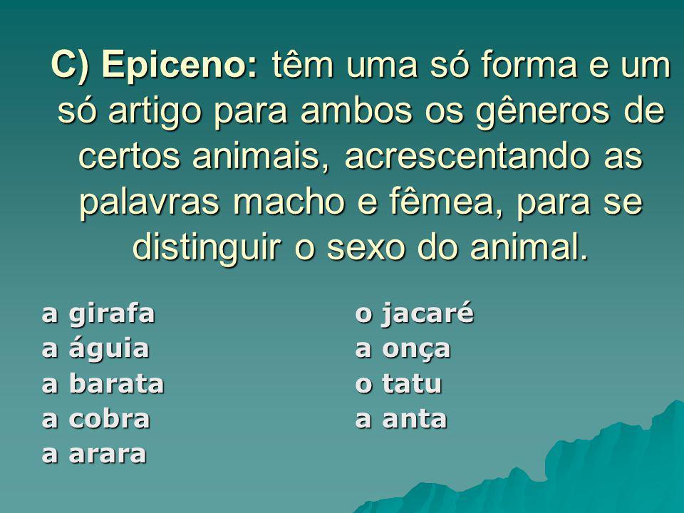 C) Epiceno: têm uma só forma e um só artigo para ambos os gêneros de certos animais, acrescentando as palavras macho e fêmea, para se distinguir o sexo do animal.