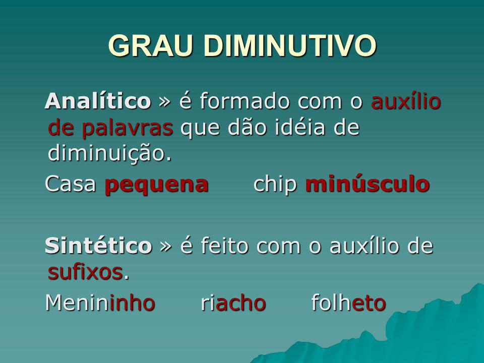 GRAU DIMINUTIVO Analítico » é formado com o auxílio de palavras que dão idéia de diminuição. Casa pequena chip minúsculo.