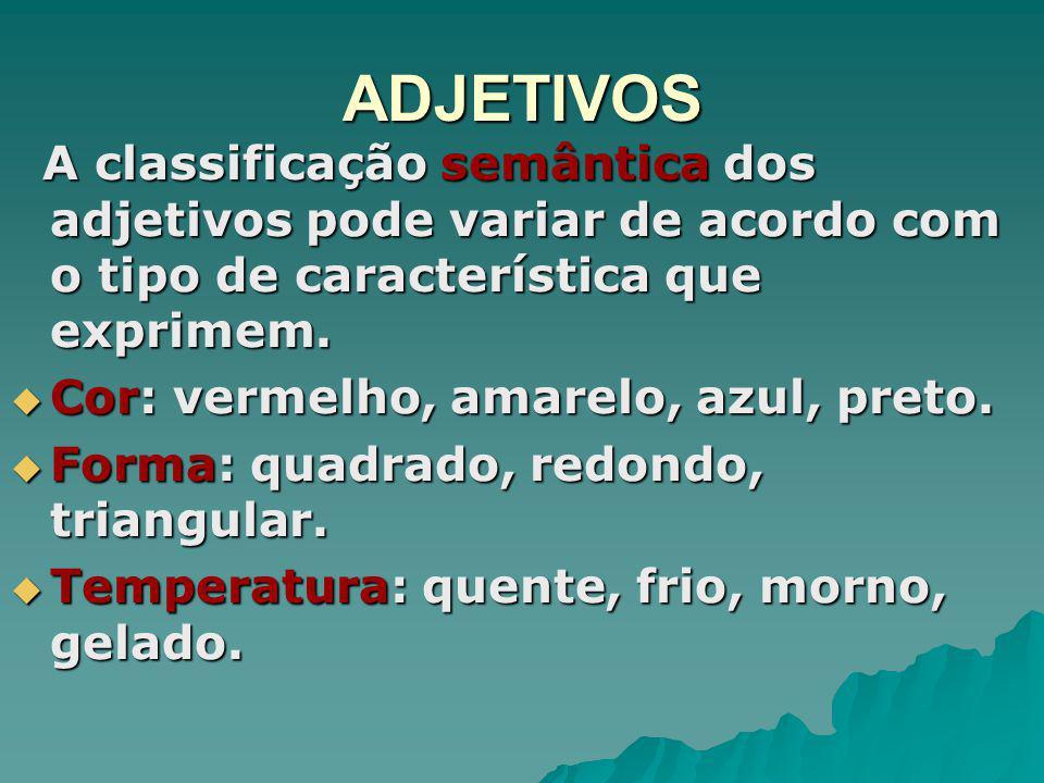 ADJETIVOS A classificação semântica dos adjetivos pode variar de acordo com o tipo de característica que exprimem.