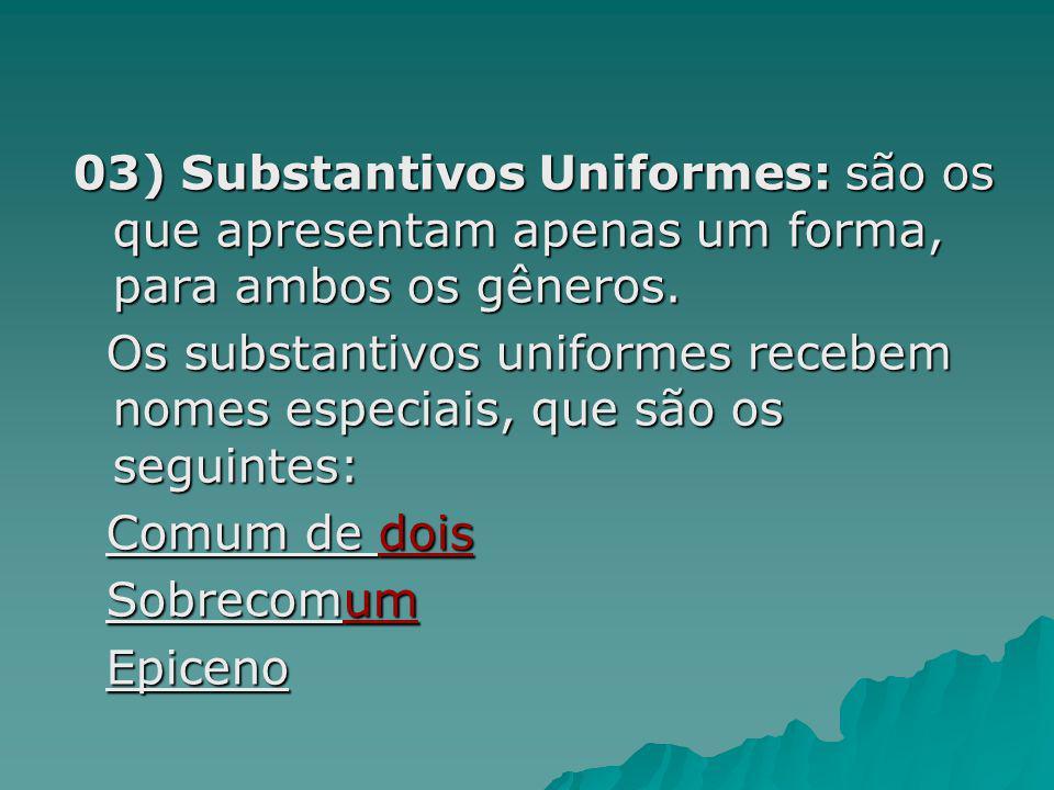 03) Substantivos Uniformes: são os que apresentam apenas um forma, para ambos os gêneros.