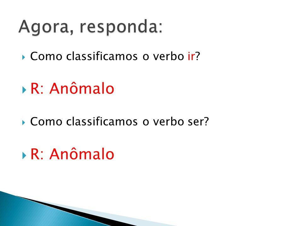 Agora, responda: R: Anômalo Como classificamos o verbo ir