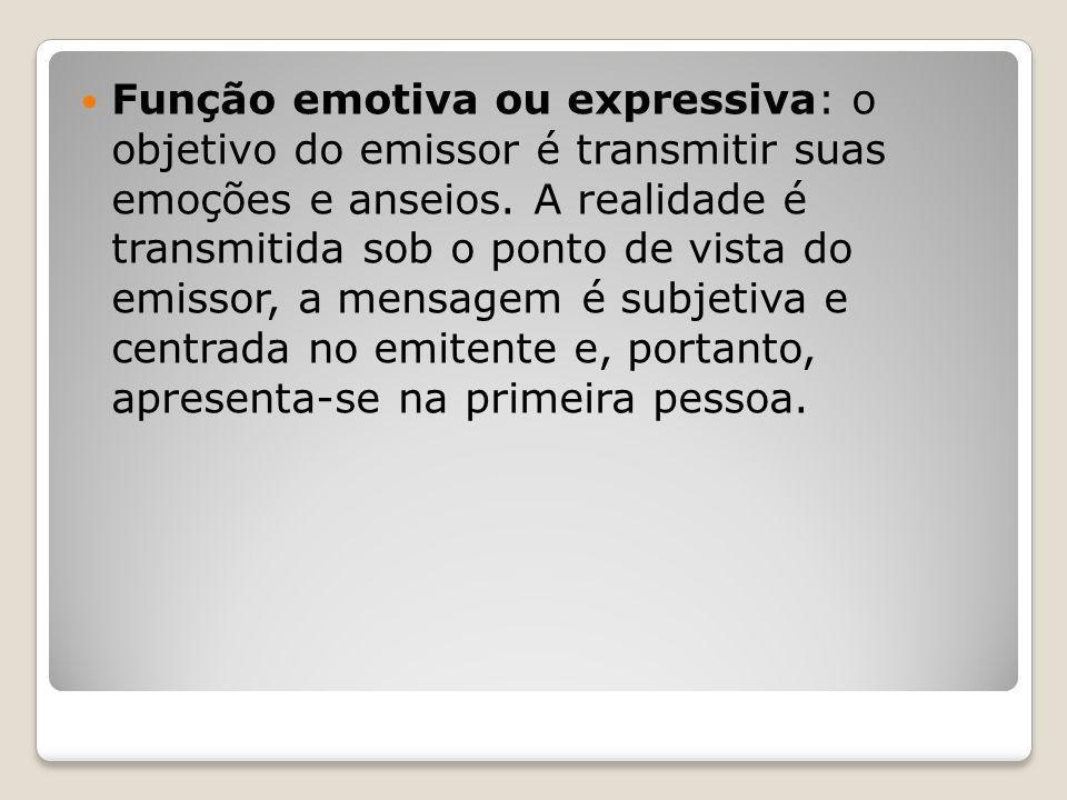 Função emotiva ou expressiva: o objetivo do emissor é transmitir suas emoções e anseios.