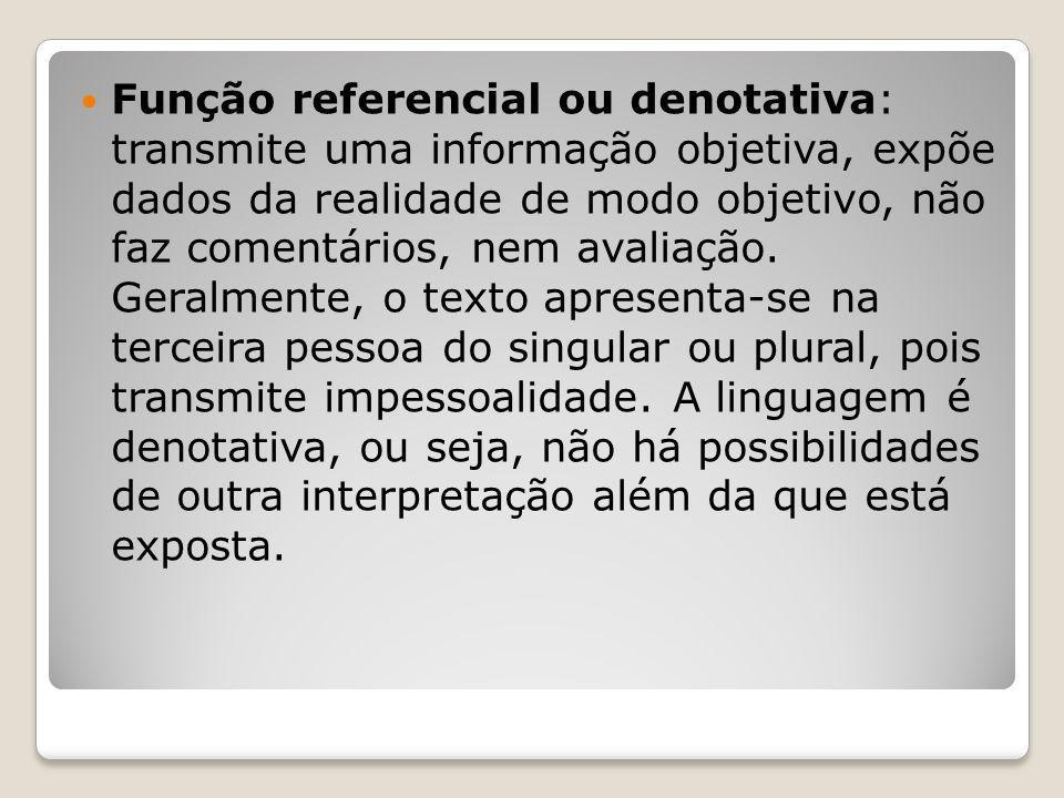 Função referencial ou denotativa: transmite uma informação objetiva, expõe dados da realidade de modo objetivo, não faz comentários, nem avaliação.