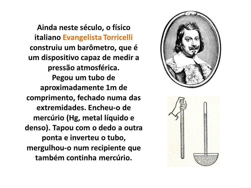 Ainda neste século, o físico italiano Evangelista Torricelli construiu um barômetro, que é um dispositivo capaz de medir a pressão atmosférica.