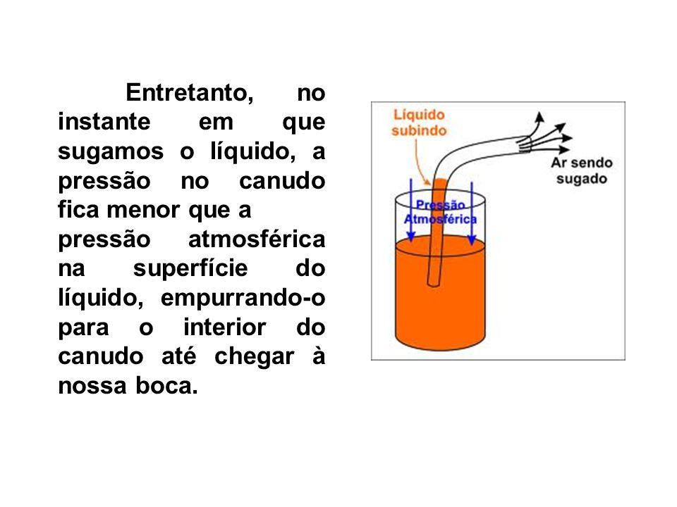Entretanto, no instante em que sugamos o líquido, a pressão no canudo fica menor que a