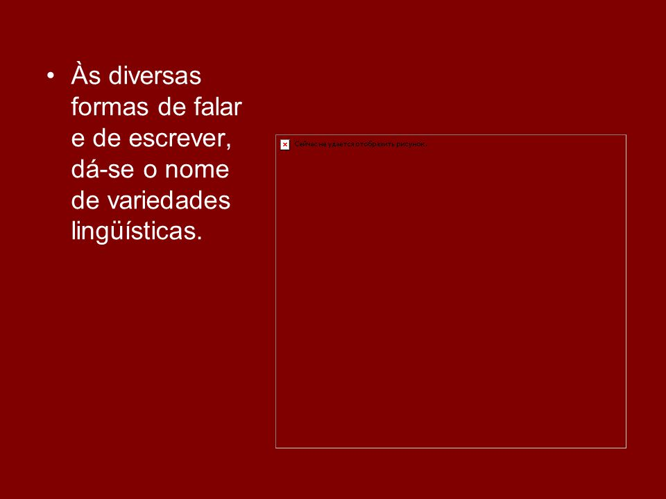 Às diversas formas de falar e de escrever, dá-se o nome de variedades lingüísticas.
