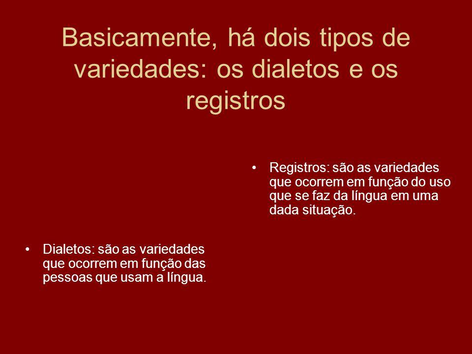Basicamente, há dois tipos de variedades: os dialetos e os registros