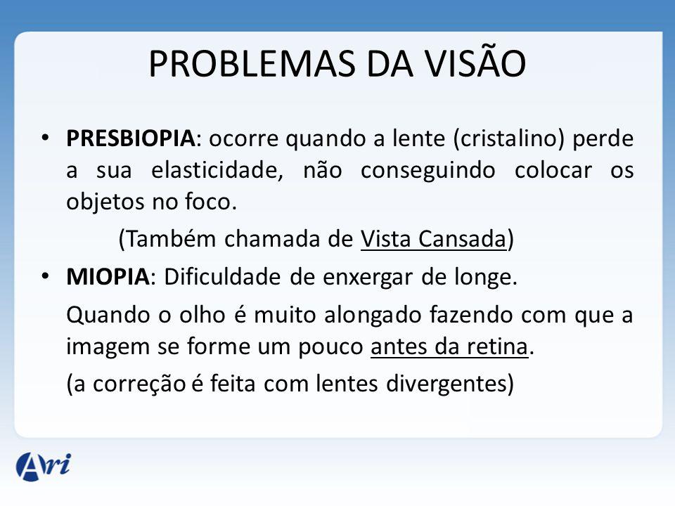 PROBLEMAS DA VISÃO PRESBIOPIA: ocorre quando a lente (cristalino) perde a sua elasticidade, não conseguindo colocar os objetos no foco.