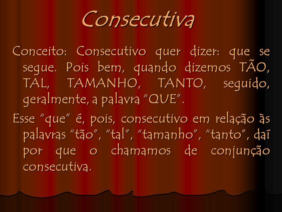Consecutiva Conceito: Consecutivo quer dizer: que se segue. Pois bem, quando dizemos TÃO, TAL, TAMANHO, TANTO, seguido, geralmente, a palavra QUE .