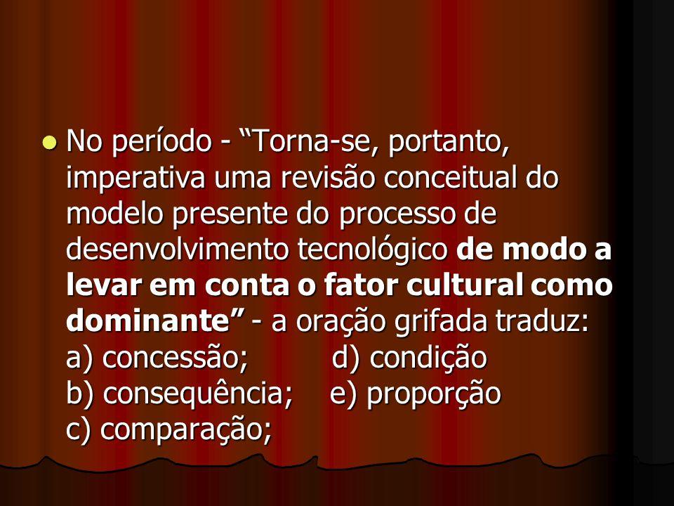 No período - Torna-se, portanto, imperativa uma revisão conceitual do modelo presente do processo de desenvolvimento tecnológico de modo a levar em conta o fator cultural como dominante - a oração grifada traduz: a) concessão; d) condição b) consequência; e) proporção c) comparação;