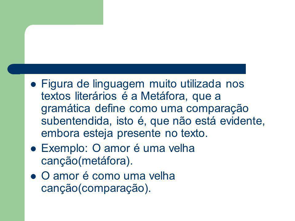 Figura de linguagem muito utilizada nos textos literários é a Metáfora, que a gramática define como uma comparação subentendida, isto é, que não está evidente, embora esteja presente no texto.