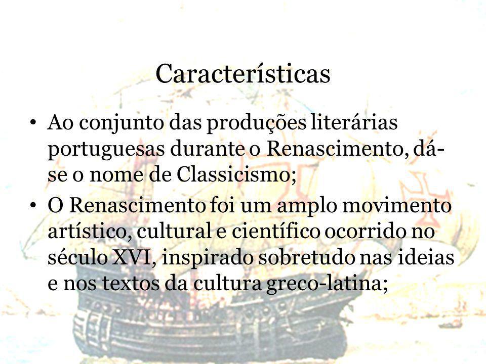 Características Ao conjunto das produções literárias portuguesas durante o Renascimento, dá-se o nome de Classicismo;
