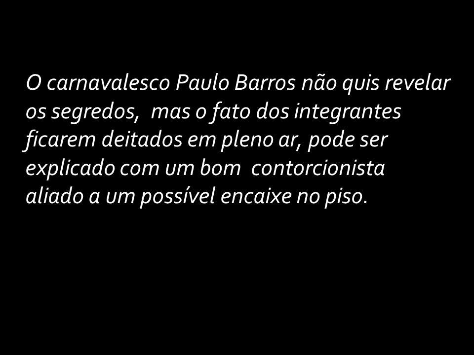 O carnavalesco Paulo Barros não quis revelar os segredos, mas o fato dos integrantes ficarem deitados em pleno ar, pode ser explicado com um bom contorcionista aliado a um possível encaixe no piso.