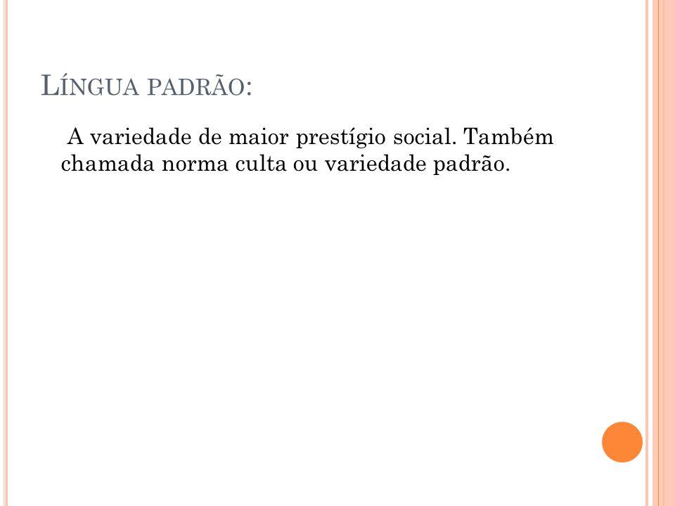 Língua padrão: A variedade de maior prestígio social.
