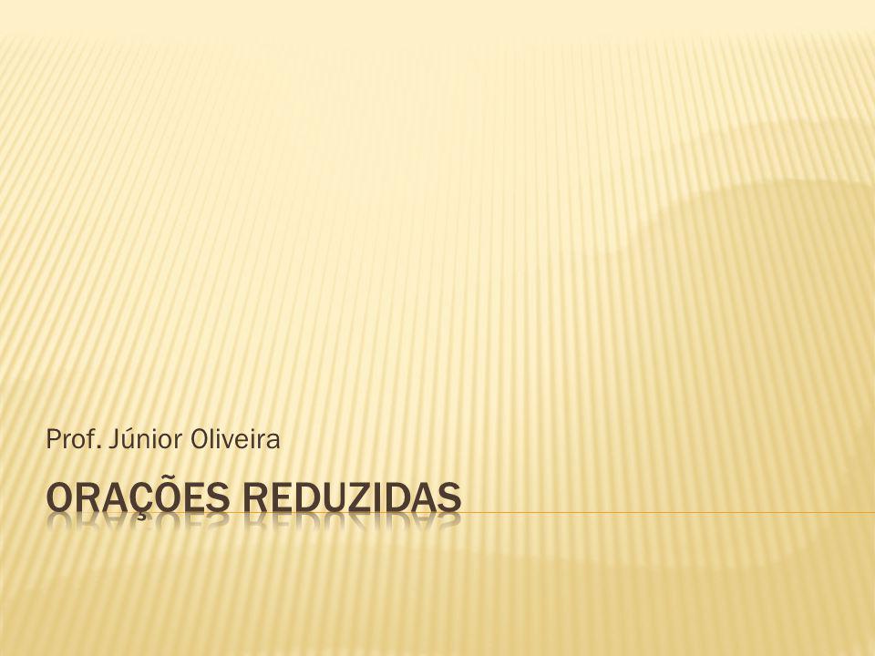 Prof. Júnior Oliveira ORAÇÕES REDUZIDAS
