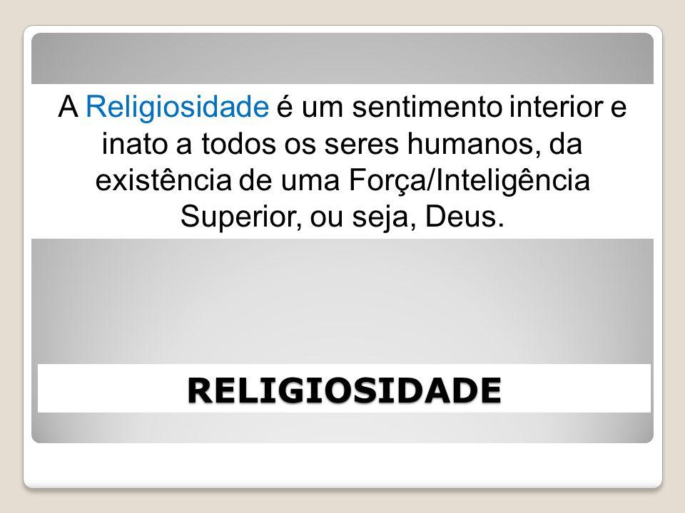 A Religiosidade é um sentimento interior e inato a todos os seres humanos, da existência de uma Força/Inteligência Superior, ou seja, Deus.