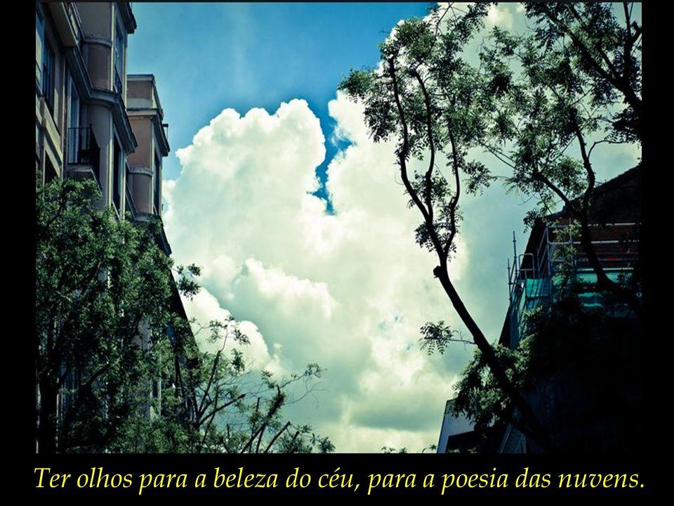 Ter olhos para a beleza do céu, para a poesia das nuvens.