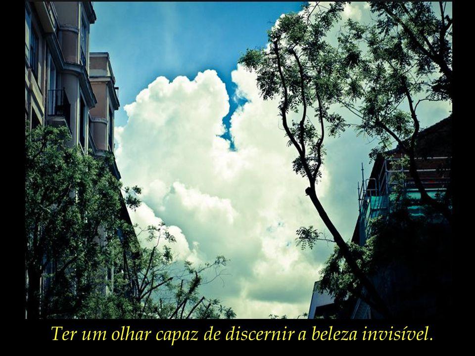 Ter um olhar capaz de discernir a beleza invisível.