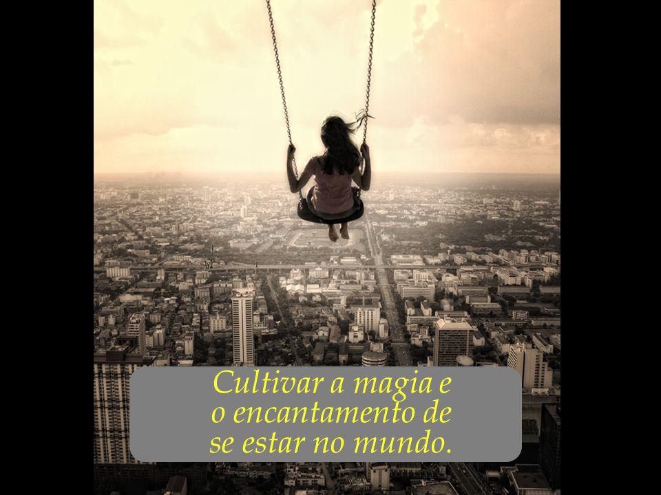 ... Cultivar a magia e o encantamento de se estar no mundo.