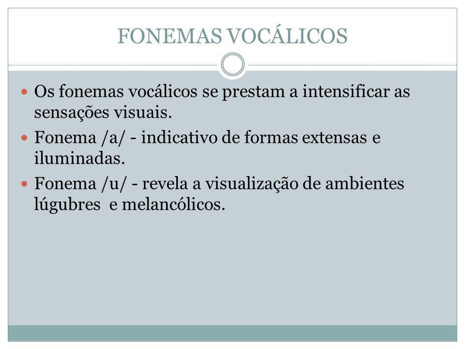 FONEMAS VOCÁLICOS Os fonemas vocálicos se prestam a intensificar as sensações visuais. Fonema /a/ - indicativo de formas extensas e iluminadas.