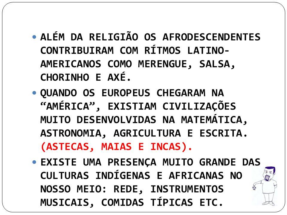 ALÉM DA RELIGIÃO OS AFRODESCENDENTES CONTRIBUIRAM COM RÍTMOS LATINO- AMERICANOS COMO MERENGUE, SALSA, CHORINHO E AXÉ.