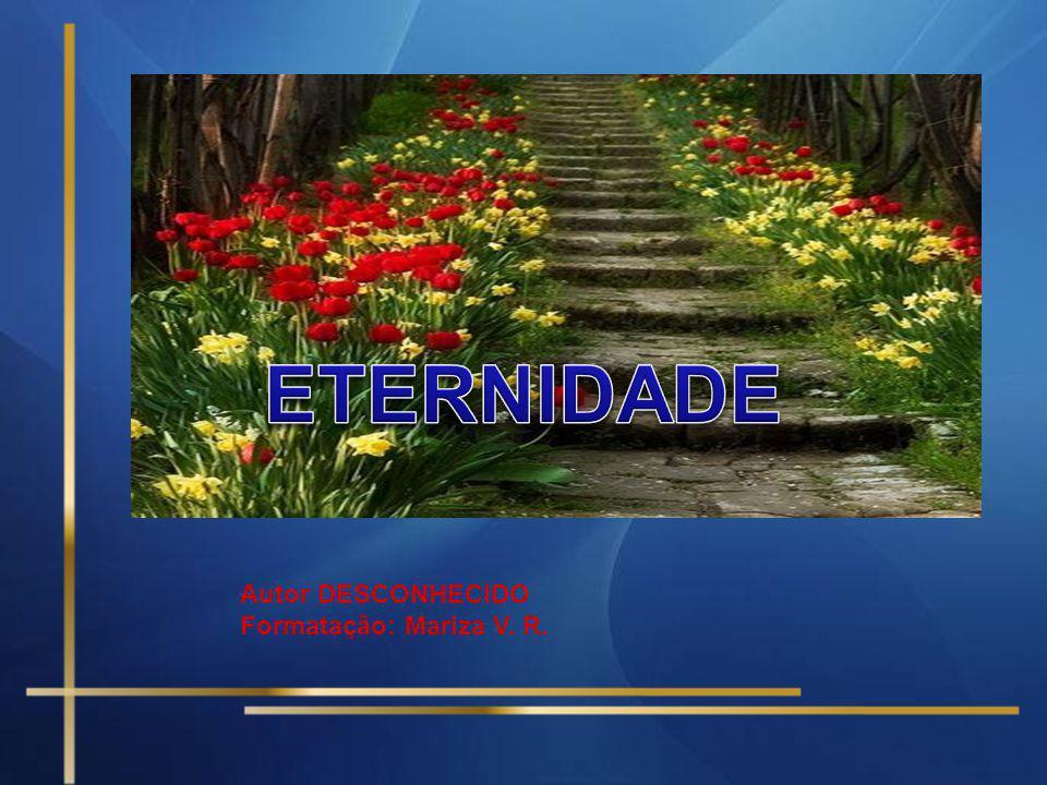 ETERNIDADE Autor DESCONHECIDO Formatação: Mariza V. R.