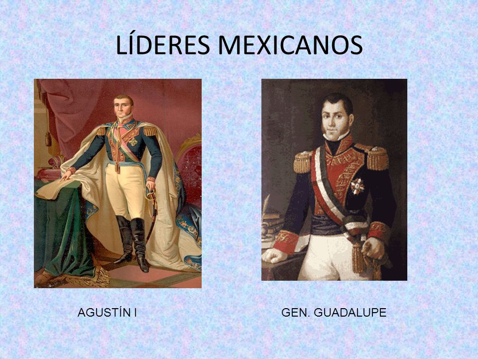 LÍDERES MEXICANOS AGUSTÍN I GEN. GUADALUPE