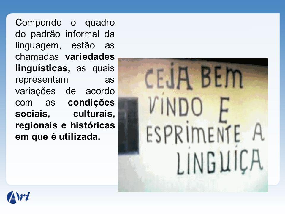 Compondo o quadro do padrão informal da linguagem, estão as chamadas variedades linguísticas, as quais representam as variações de acordo com as condições sociais, culturais, regionais e históricas em que é utilizada.