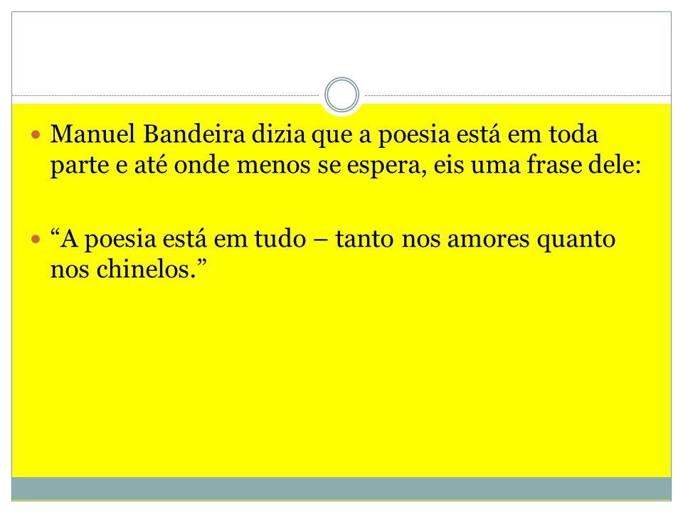 Manuel Bandeira dizia que a poesia está em toda parte e até onde menos se espera, eis uma frase dele: