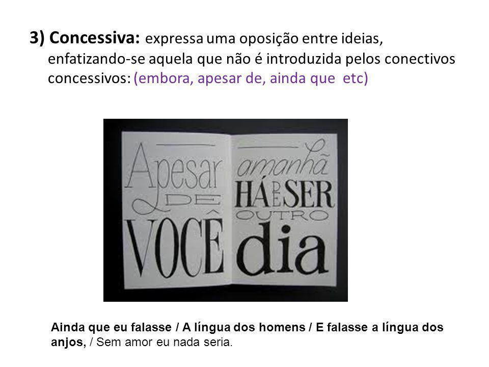 3) Concessiva: expressa uma oposição entre ideias, enfatizando-se aquela que não é introduzida pelos conectivos concessivos: (embora, apesar de, ainda que etc)