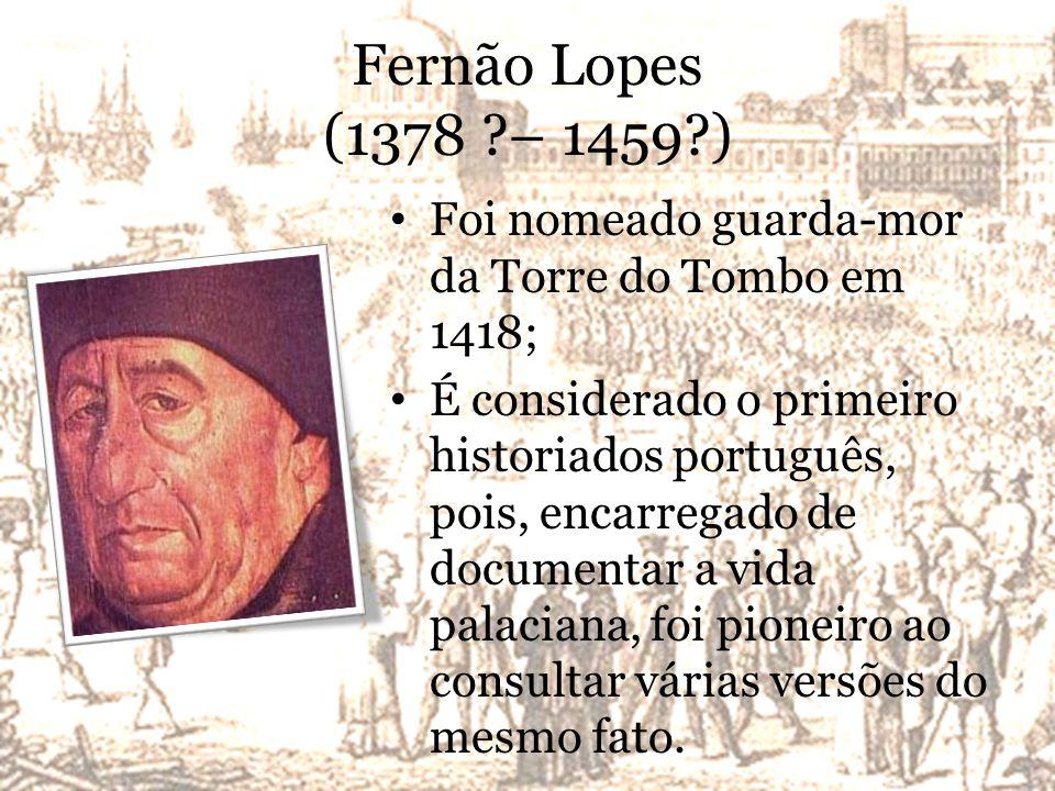 Fernão Lopes (1378 – 1459 ) Foi nomeado guarda-mor da Torre do Tombo em 1418;