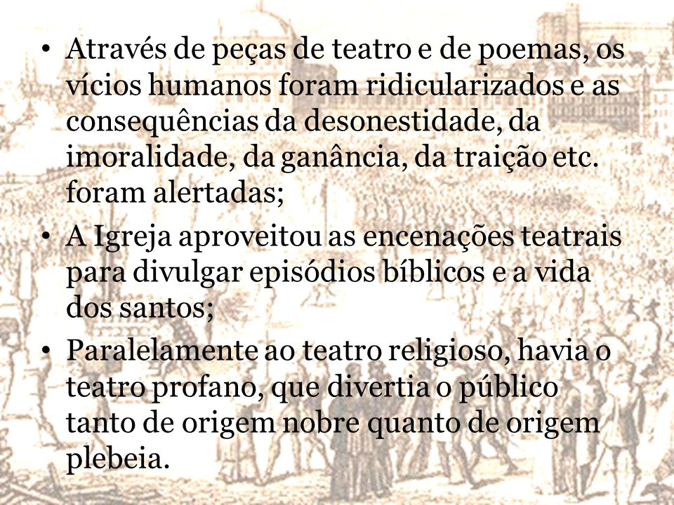 Através de peças de teatro e de poemas, os vícios humanos foram ridicularizados e as consequências da desonestidade, da imoralidade, da ganância, da traição etc. foram alertadas;