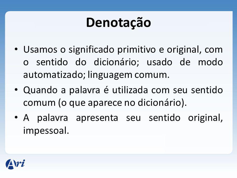 Denotação Usamos o significado primitivo e original, com o sentido do dicionário; usado de modo automatizado; linguagem comum.