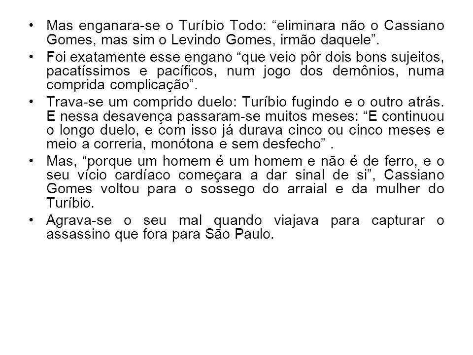 Mas enganara-se o Turíbio Todo: eliminara não o Cassiano Gomes, mas sim o Levindo Gomes, irmão daquele .
