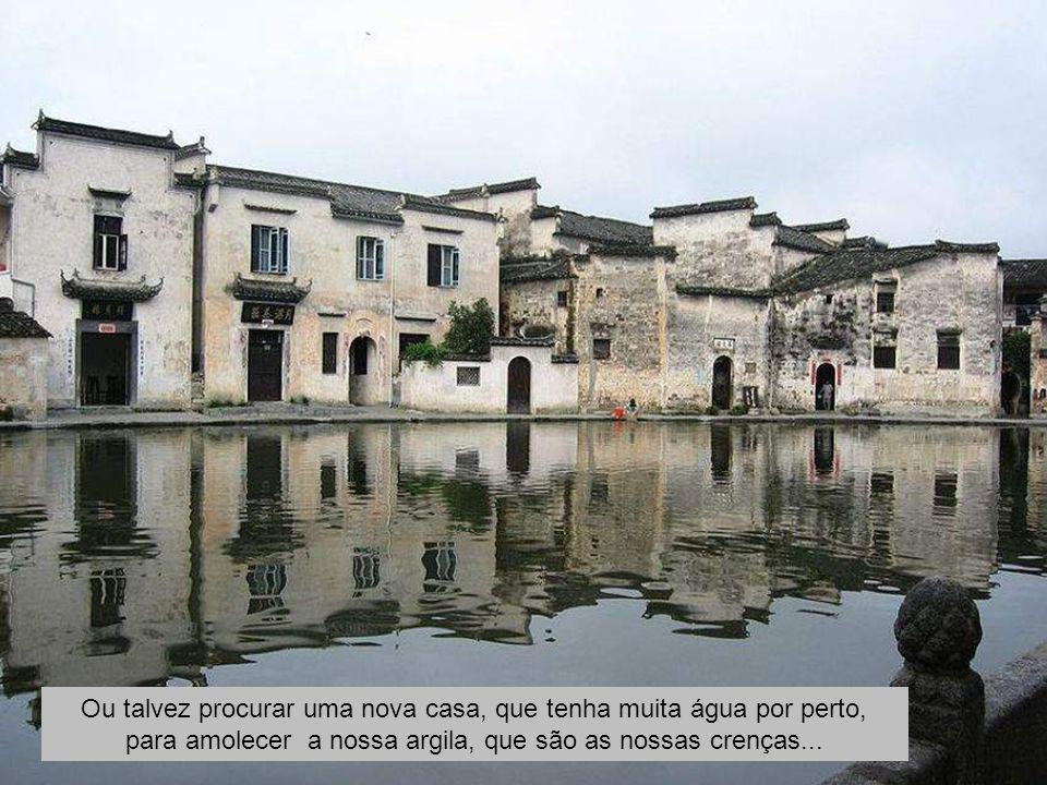 Ou talvez procurar uma nova casa, que tenha muita água por perto, para amolecer a nossa argila, que são as nossas crenças...