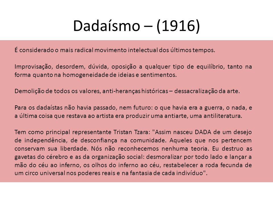 Dadaísmo – (1916) É considerado o mais radical movimento intelectual dos últimos tempos.