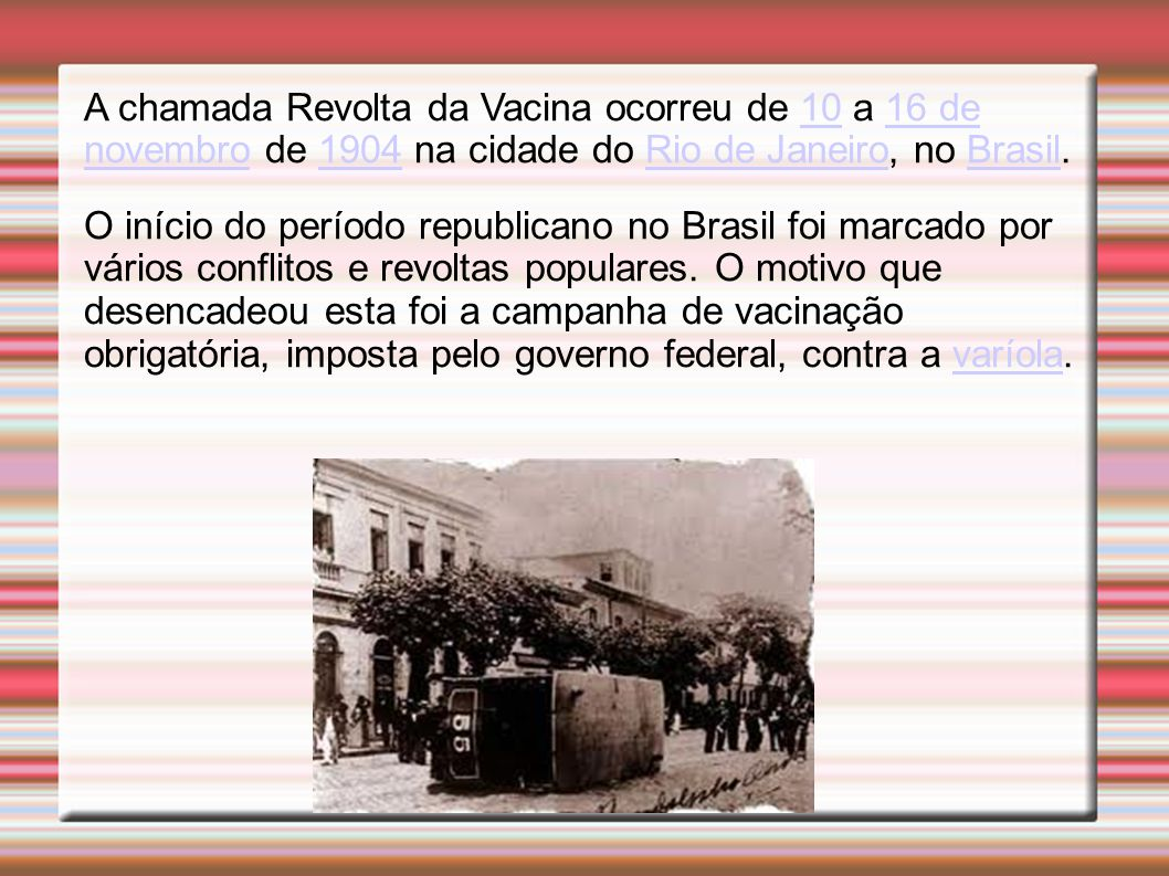 A chamada Revolta da Vacina ocorreu de 10 a 16 de novembro de 1904 na cidade do Rio de Janeiro, no Brasil.