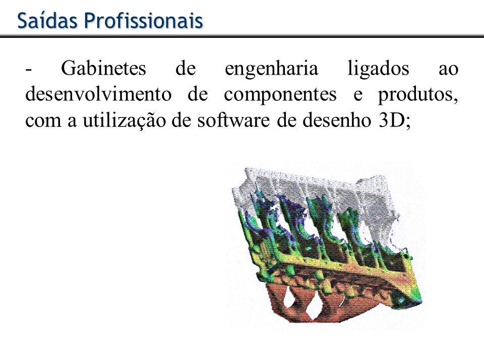 Saídas Profissionais - Gabinetes de engenharia ligados ao desenvolvimento de componentes e produtos, com a utilização de software de desenho 3D;