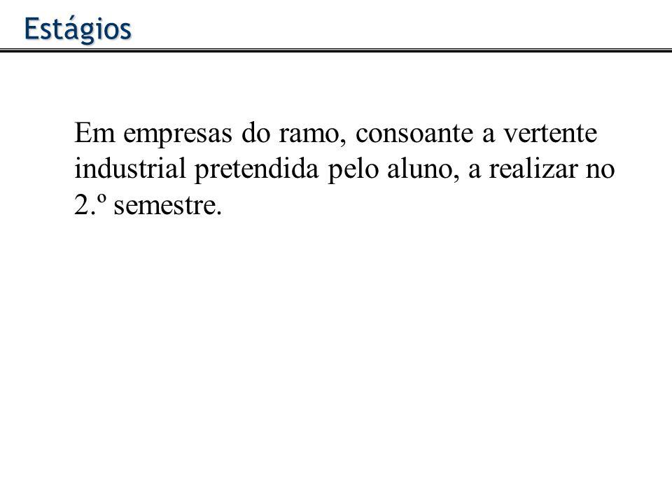 Estágios Em empresas do ramo, consoante a vertente industrial pretendida pelo aluno, a realizar no 2.º semestre.