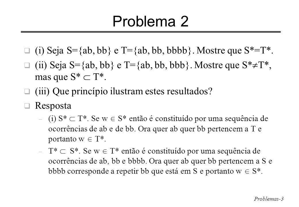 Problema 2 (i) Seja S={ab, bb} e T={ab, bb, bbbb}. Mostre que S*=T*.
