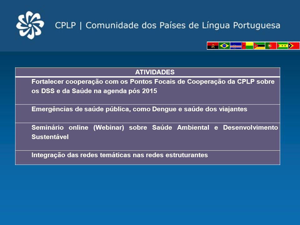 ATIVIDADES Fortalecer cooperação com os Pontos Focais de Cooperação da CPLP sobre os DSS e da Saúde na agenda pós 2015.