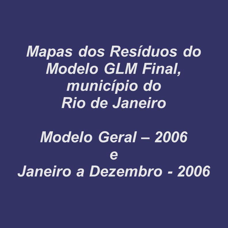 Mapas dos Resíduos do Modelo GLM Final, município do Rio de Janeiro Modelo Geral – 2006 e Janeiro a Dezembro - 2006