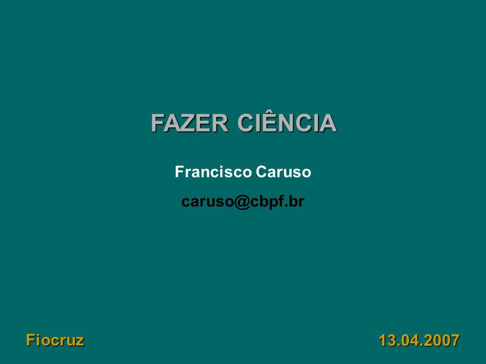 FAZER CIÊNCIA Francisco Caruso caruso@cbpf.br Fiocruz 13.04.2007