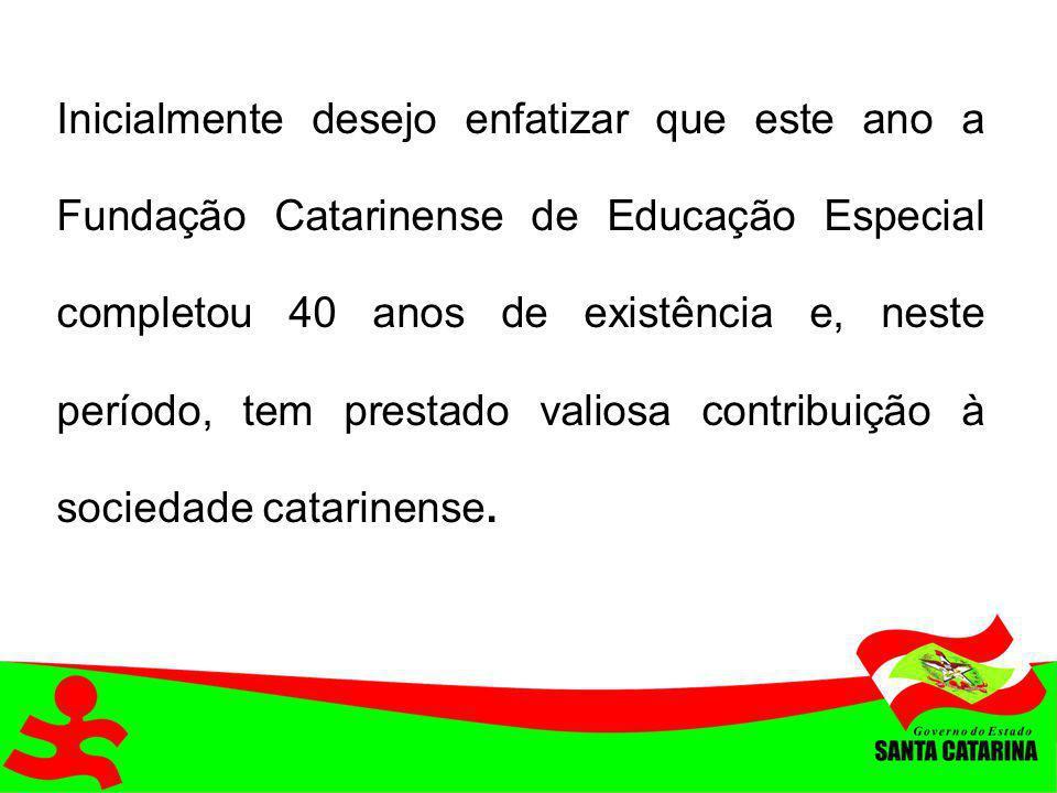 Inicialmente desejo enfatizar que este ano a Fundação Catarinense de Educação Especial completou 40 anos de existência e, neste período, tem prestado valiosa contribuição à sociedade catarinense.