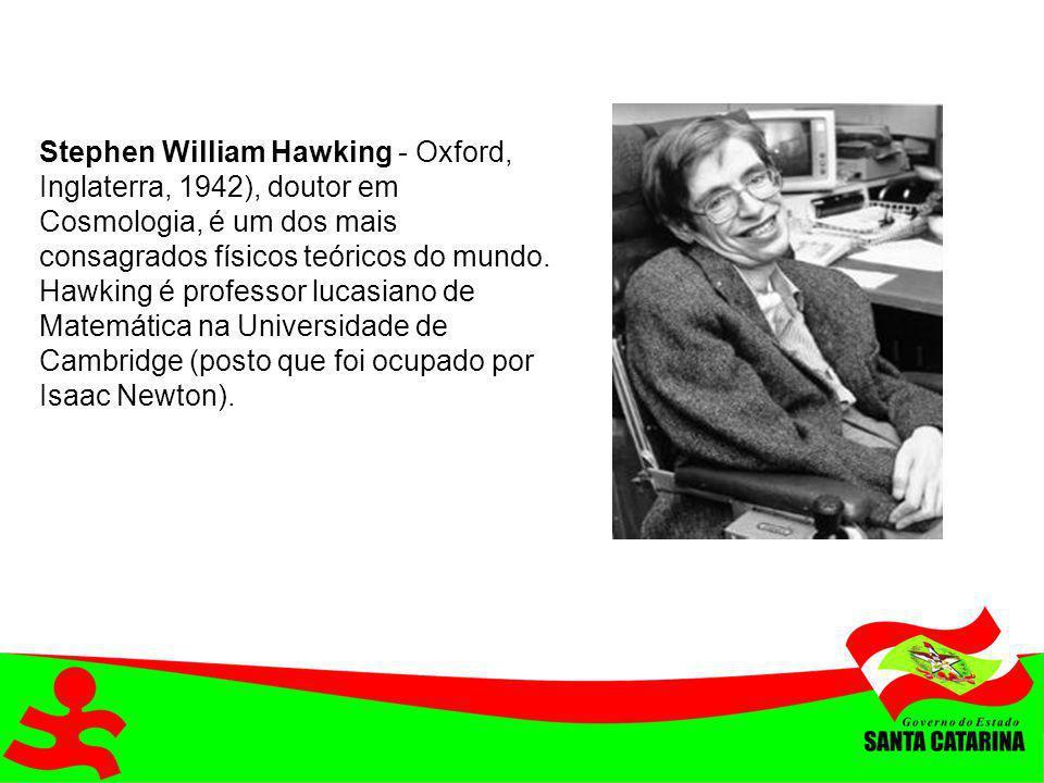 Stephen William Hawking - Oxford, Inglaterra, 1942), doutor em Cosmologia, é um dos mais consagrados físicos teóricos do mundo.